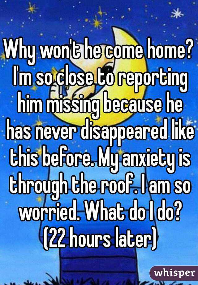 Why won't he come home? I'm so close to reporting him missing because he has never disappeared like this before. My anxiety is through the roof. I am so worried. What do I do? (22 hours later)