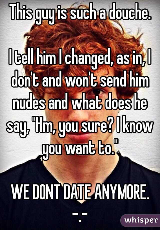 """This guy is such a douche.  I tell him I changed, as in, I don't and won't send him nudes and what does he say, """"Hm, you sure? I know you want to.""""  WE DONT DATE ANYMORE. -.-"""