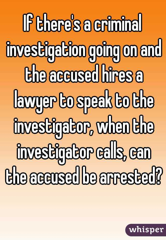If there's a criminal investigation going on and the accused hires a lawyer to speak to the investigator, when the investigator calls, can the accused be arrested?
