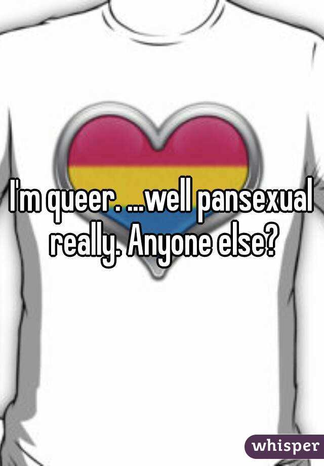 I'm queer. ...well pansexual really. Anyone else?