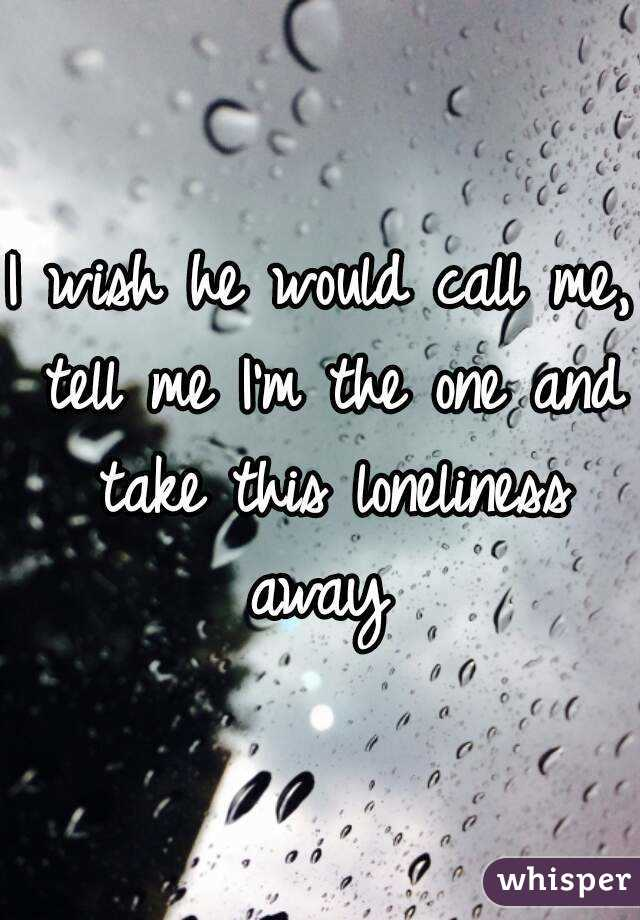 I wish he would call me, tell me I'm the one and take this loneliness away