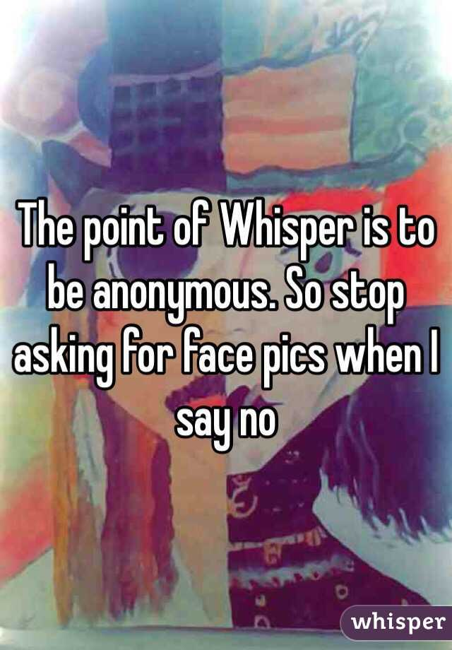 The point of Whisper is to be anonymous. So stop asking for face pics when I say no