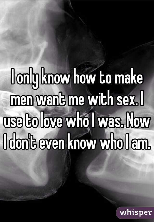 I only know how to make men want me with sex. I use to love who I was. Now I don't even know who I am.