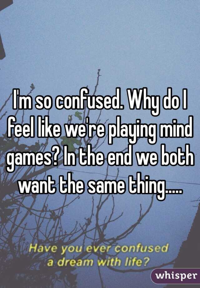 I'm so confused. Why do I feel like we're playing mind games? In the end we both want the same thing.....