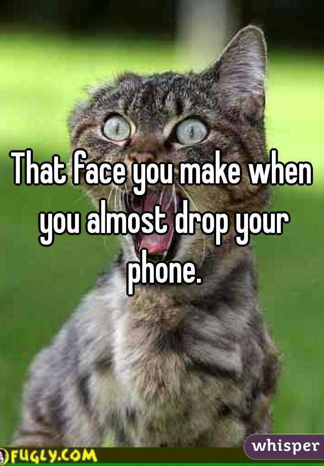 That face you make when you almost drop your phone.