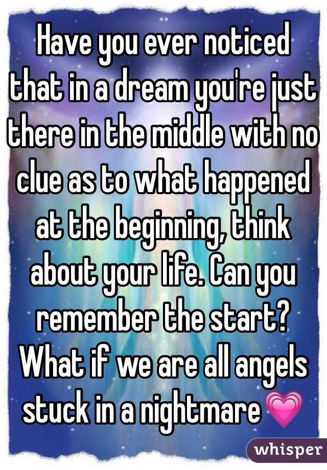 Have you ever noticed that in a dream you're just there in the middle with no clue as to what happened at the beginning, think about your life. Can you remember the start? What if we are all angels stuck in a nightmare💗