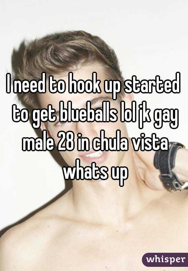 I need to hook up started to get blueballs lol jk gay male 28 in chula vista whats up