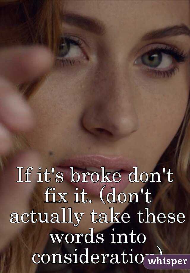 If it's broke don't fix it. (don't actually take these words into consideration)