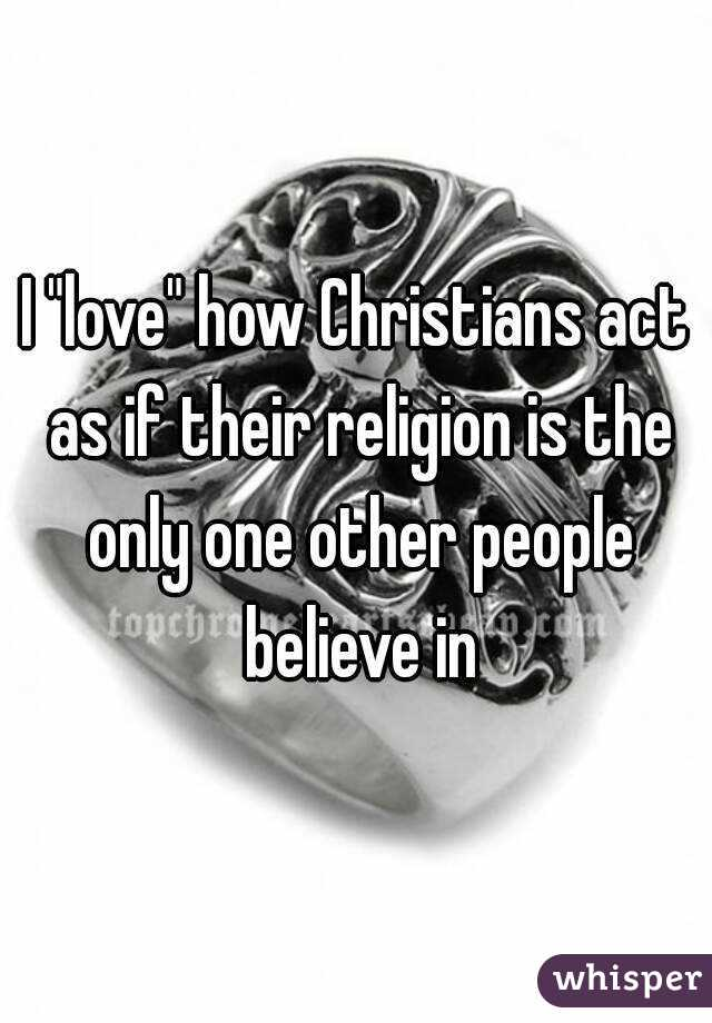 "I ""love"" how Christians act as if their religion is the only one other people believe in"