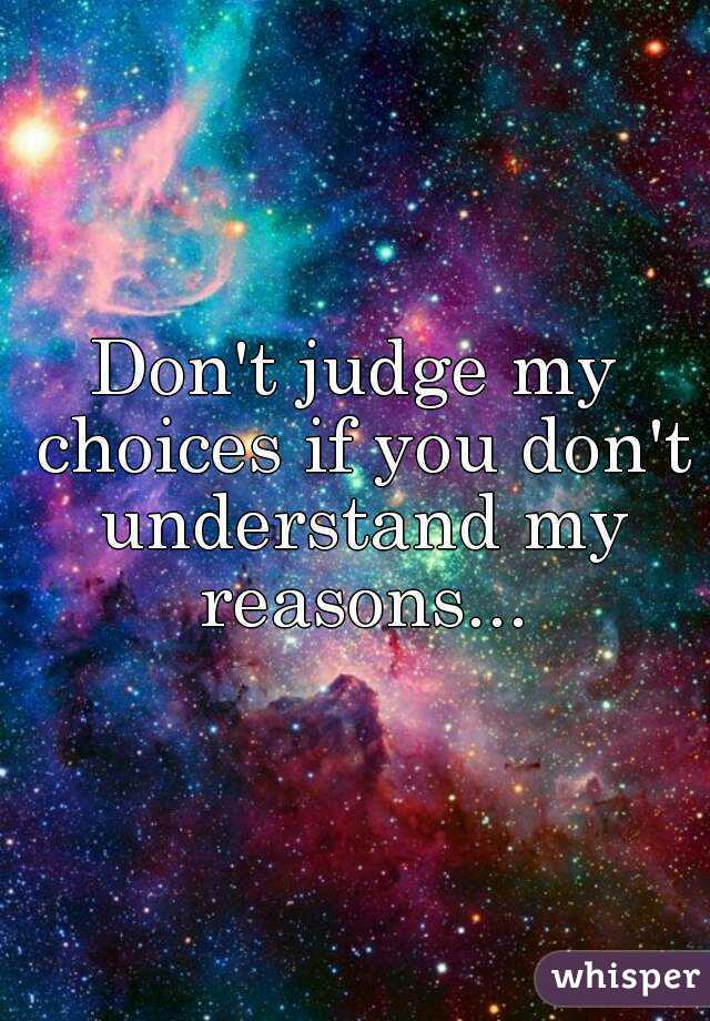 Don't judge my choices if you don't understand my reasons...