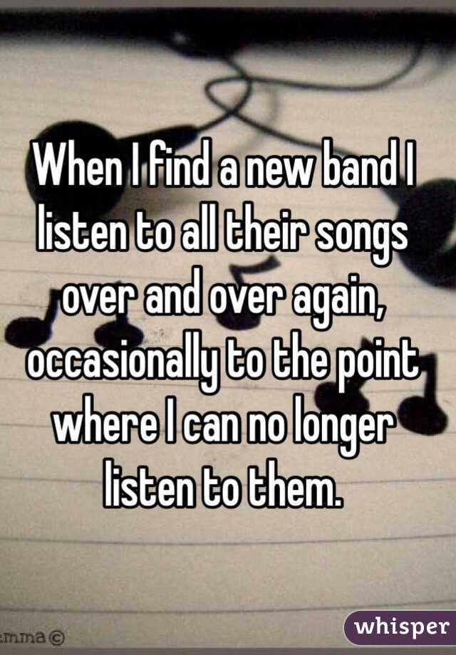 When I find a new band I listen to all their songs over and over again, occasionally to the point where I can no longer listen to them.