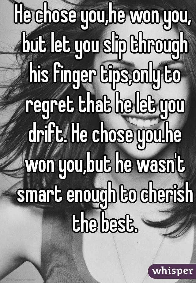 He chose you,he won you, but let you slip through his finger tips,only to regret that he let you drift. He chose you.he won you,but he wasn't smart enough to cherish the best.
