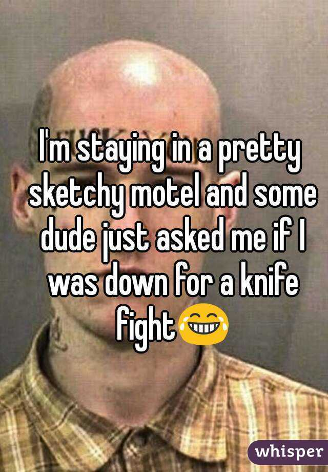 I'm staying in a pretty sketchy motel and some dude just asked me if I was down for a knife fight😂