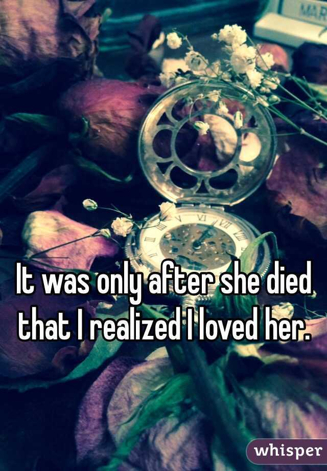 It was only after she died that I realized I loved her.