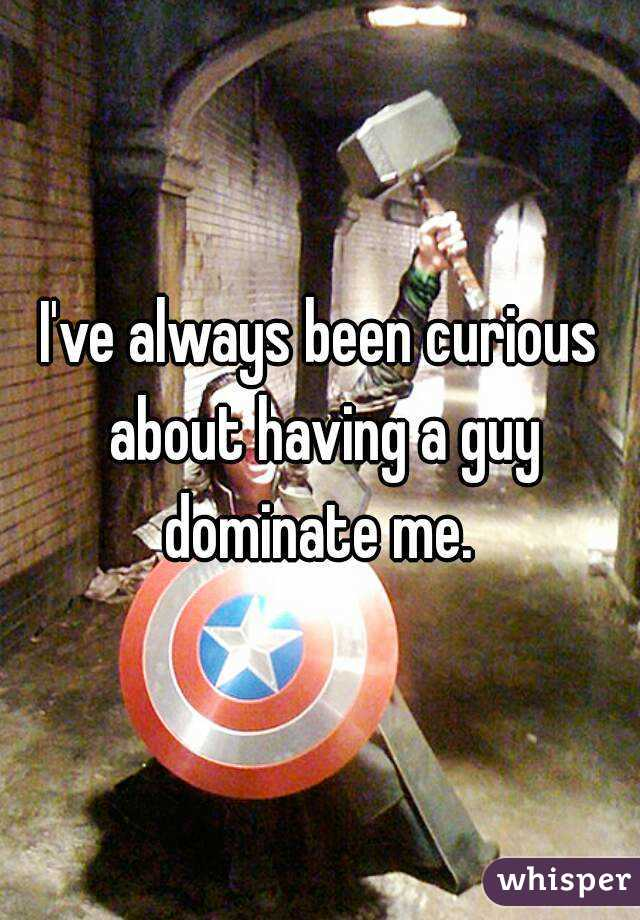 I've always been curious about having a guy dominate me.