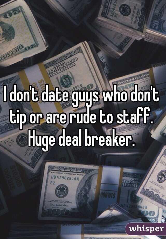 I don't date guys who don't tip or are rude to staff.  Huge deal breaker.