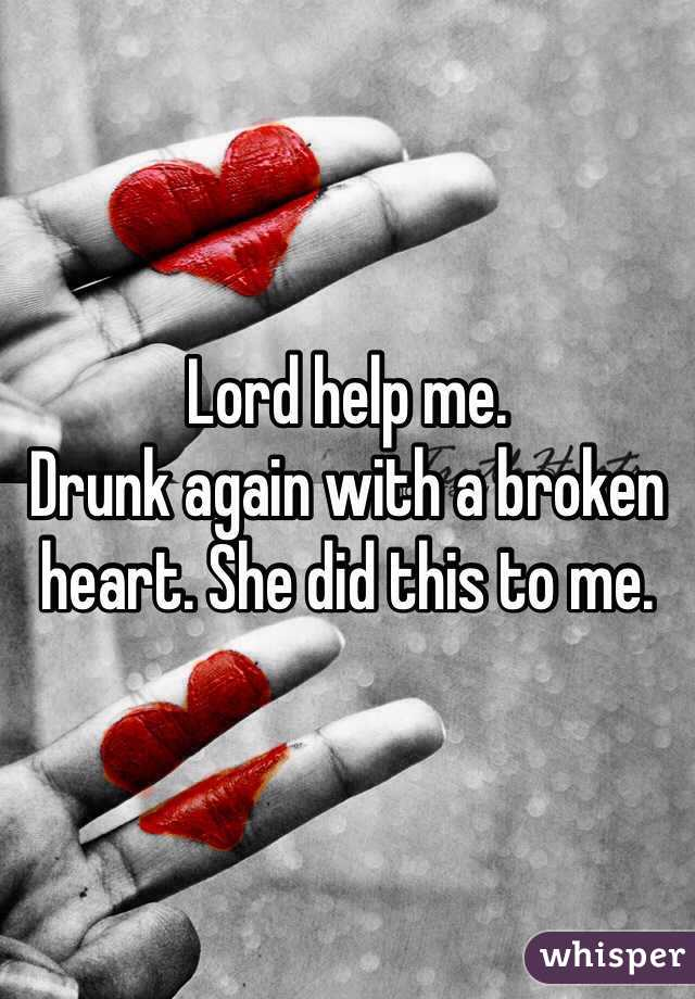 Lord help me.  Drunk again with a broken heart. She did this to me.