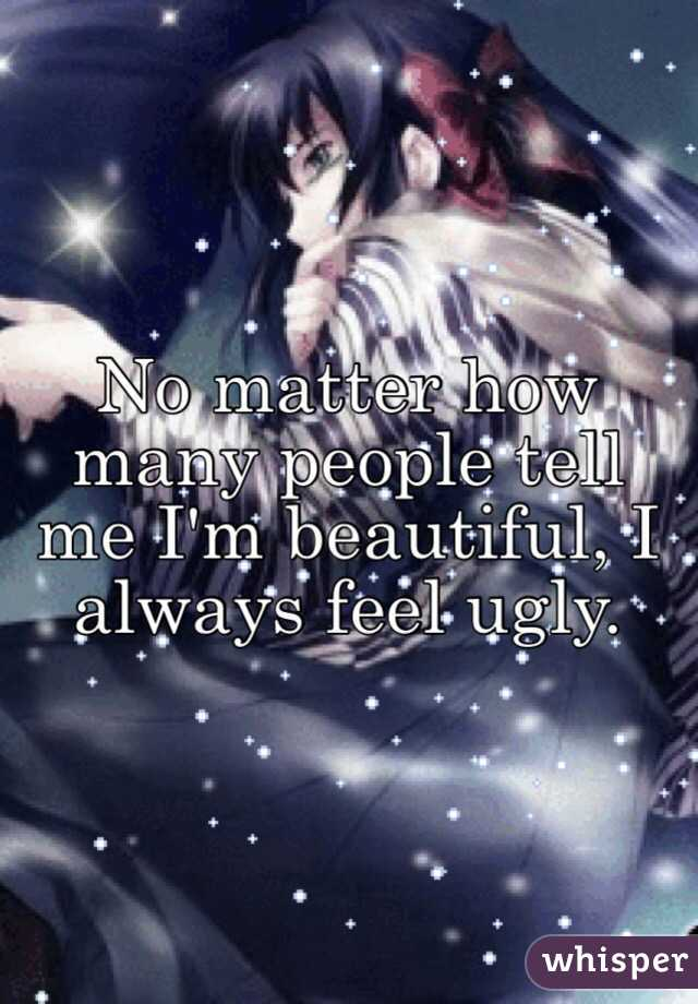 No matter how many people tell me I'm beautiful, I always feel ugly.