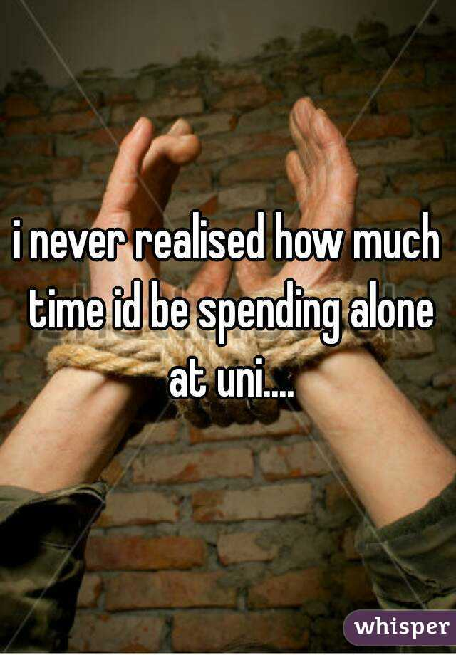 i never realised how much time id be spending alone at uni....