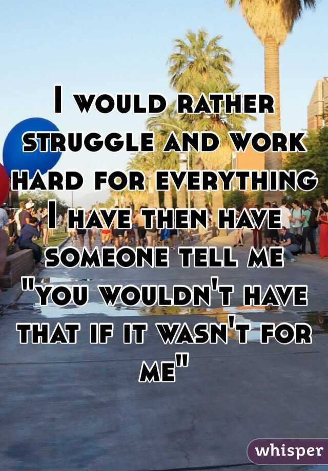 """I would rather struggle and work hard for everything I have then have someone tell me """"you wouldn't have that if it wasn't for me"""""""