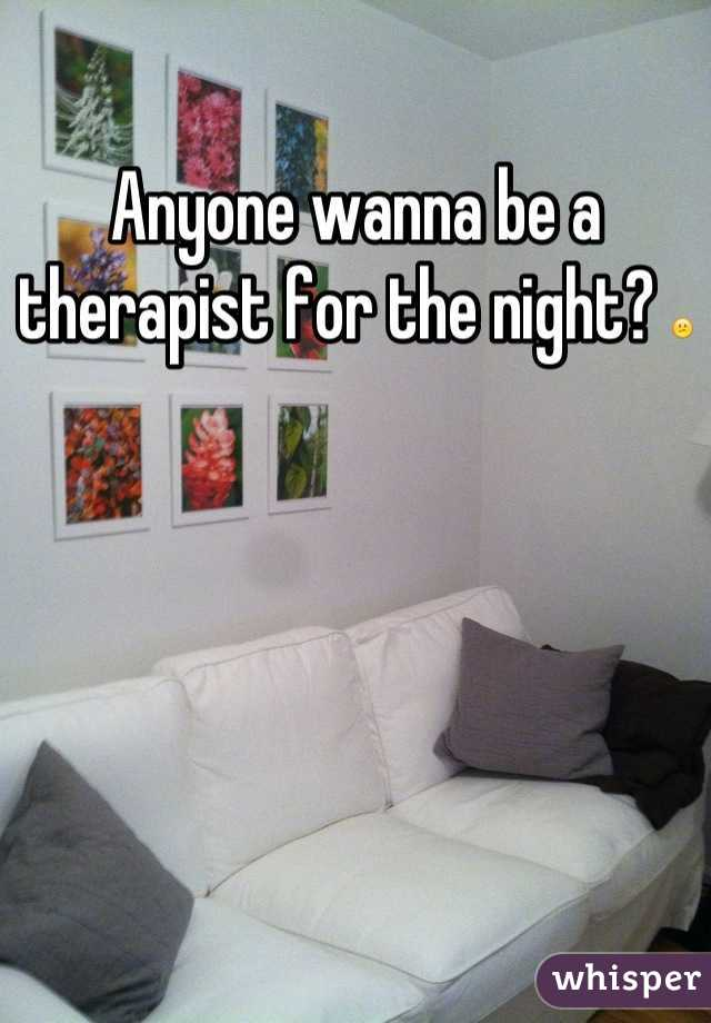 Anyone wanna be a therapist for the night? 😕