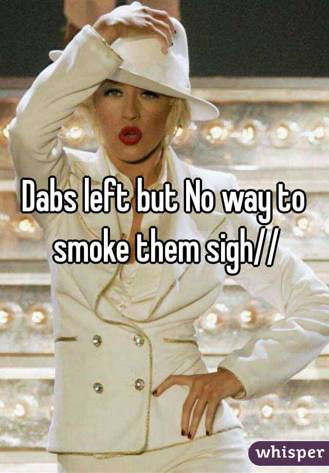 Dabs left but No way to smoke them sigh//