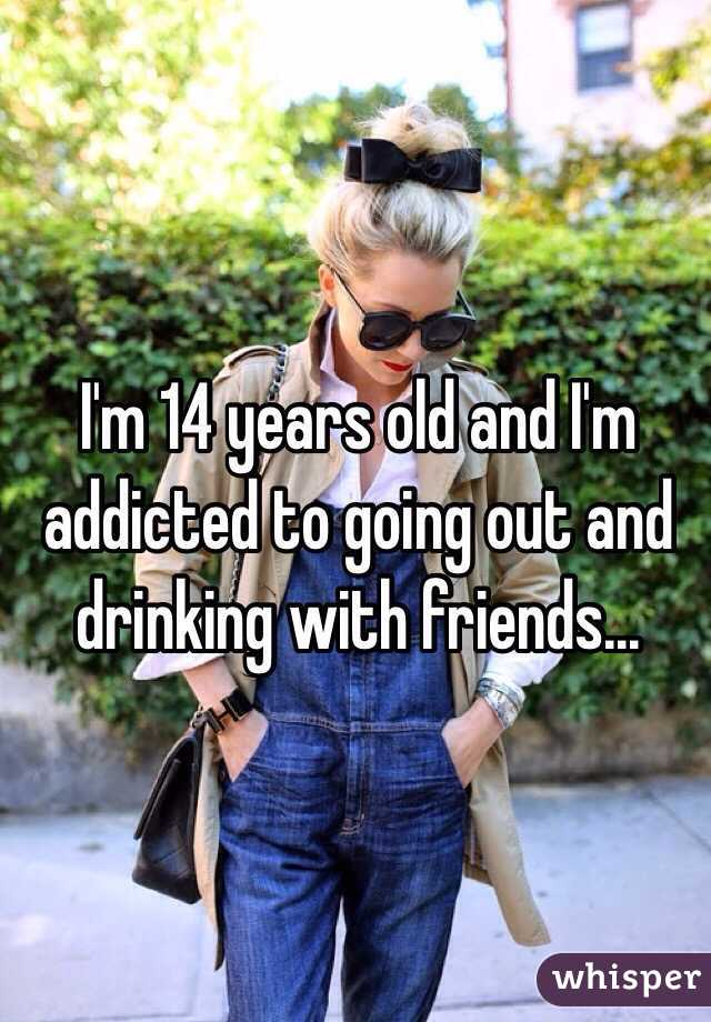I'm 14 years old and I'm addicted to going out and drinking with friends...