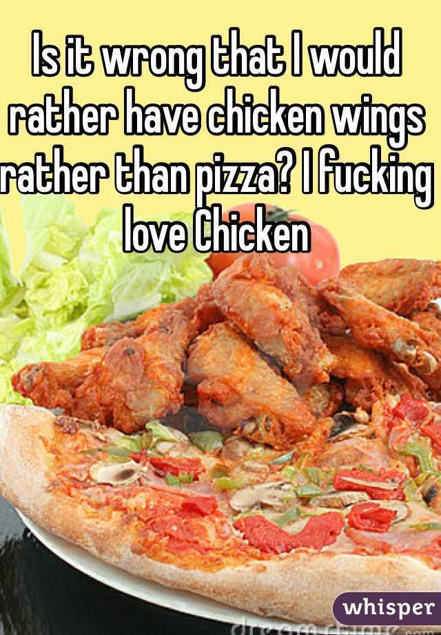 Is it wrong that I would rather have chicken wings rather than pizza? I fucking love Chicken