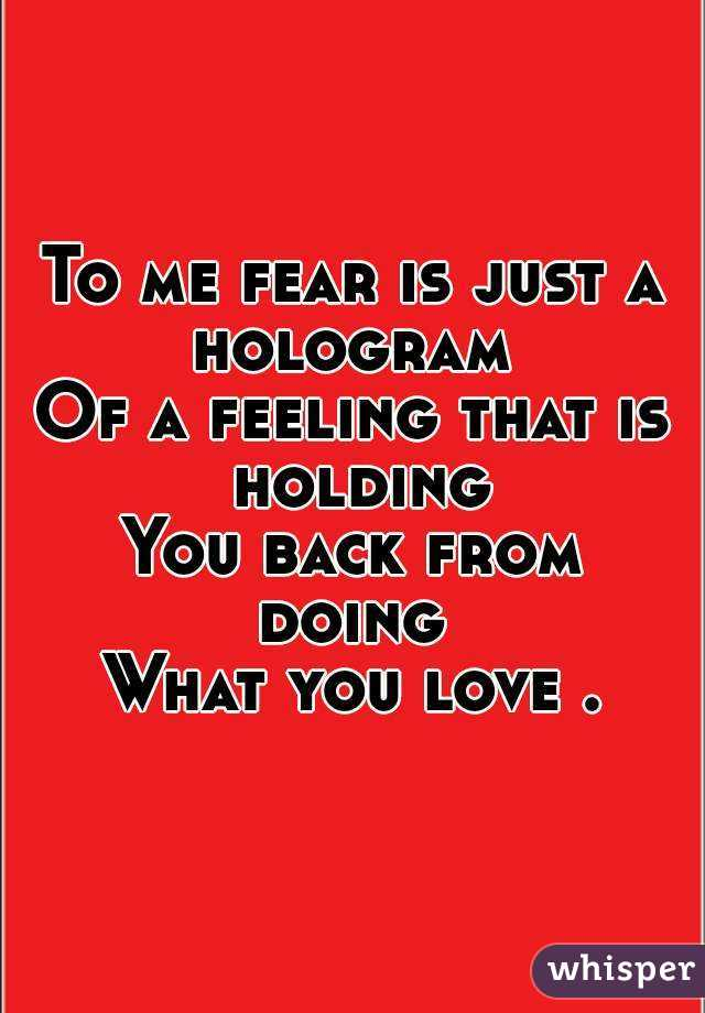 To me fear is just a hologram  Of a feeling that is holding You back from doing  What you love .