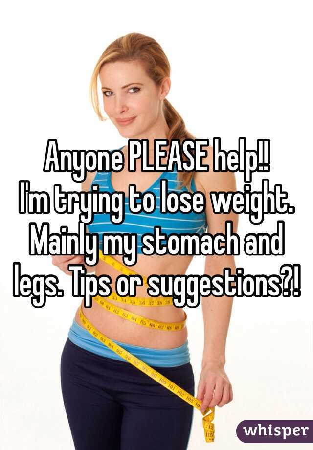 Anyone PLEASE help!! I'm trying to lose weight. Mainly my stomach and legs. Tips or suggestions?!