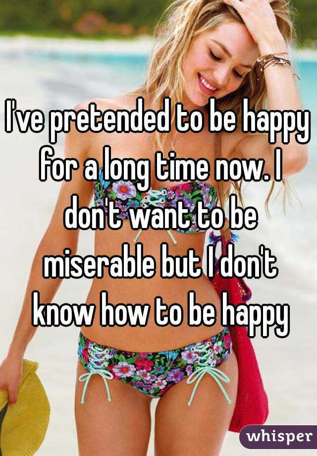 I've pretended to be happy for a long time now. I don't want to be miserable but I don't know how to be happy