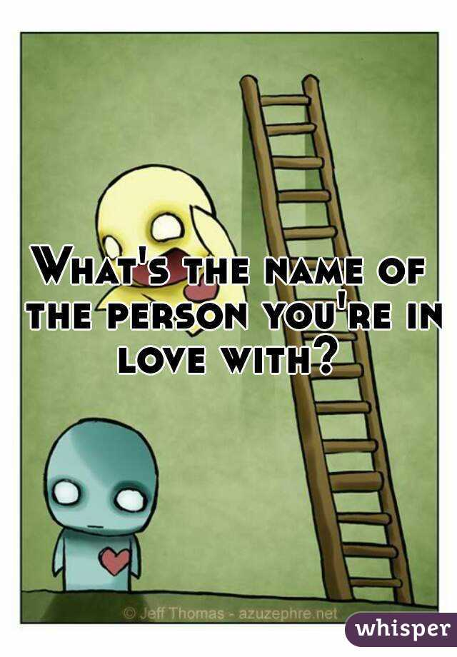 What's the name of the person you're in love with?