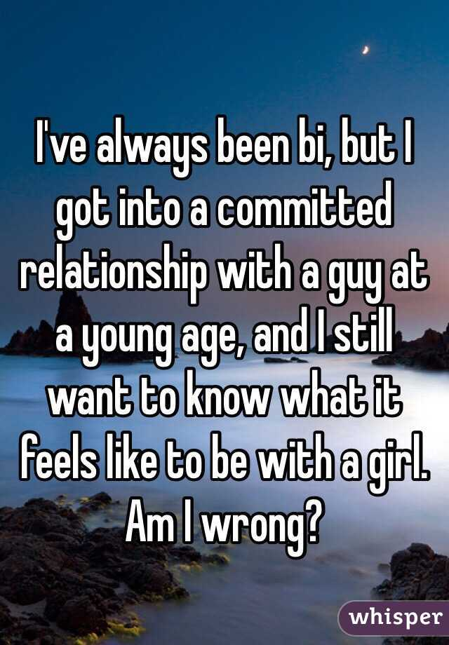I've always been bi, but I got into a committed relationship with a guy at a young age, and I still want to know what it feels like to be with a girl. Am I wrong?