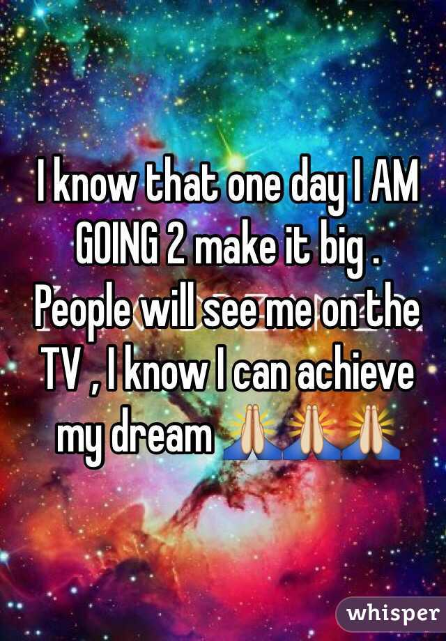 I know that one day I AM GOING 2 make it big .  People will see me on the TV , I know I can achieve my dream 🙏🙏🙏