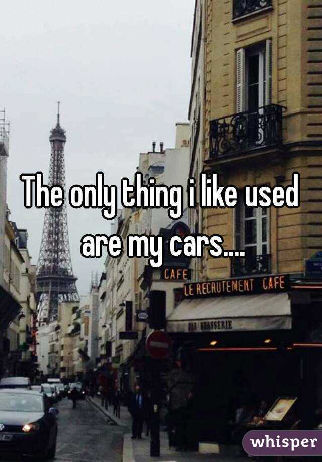 The only thing i like used are my cars....