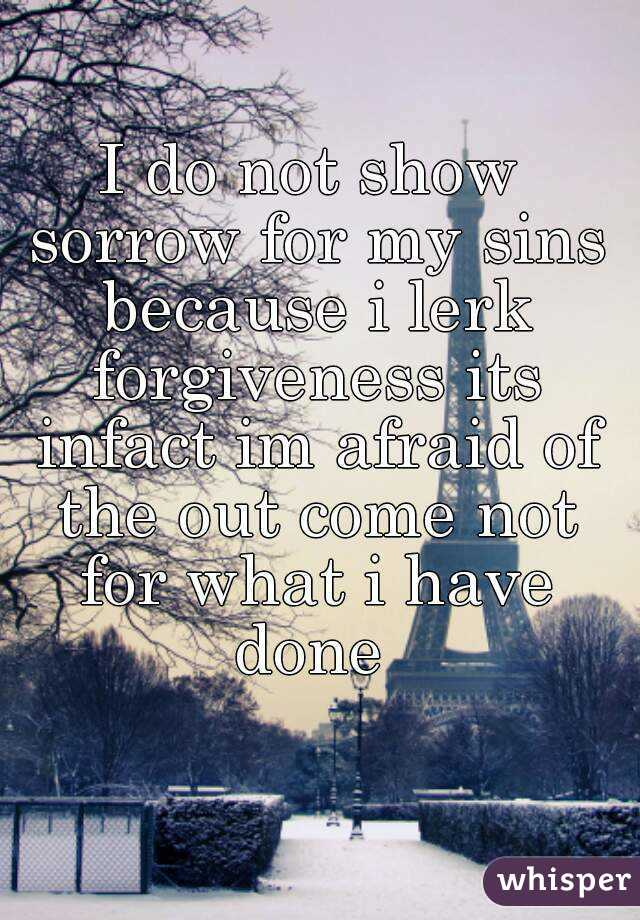 I do not show sorrow for my sins because i lerk forgiveness its infact im afraid of the out come not for what i have done