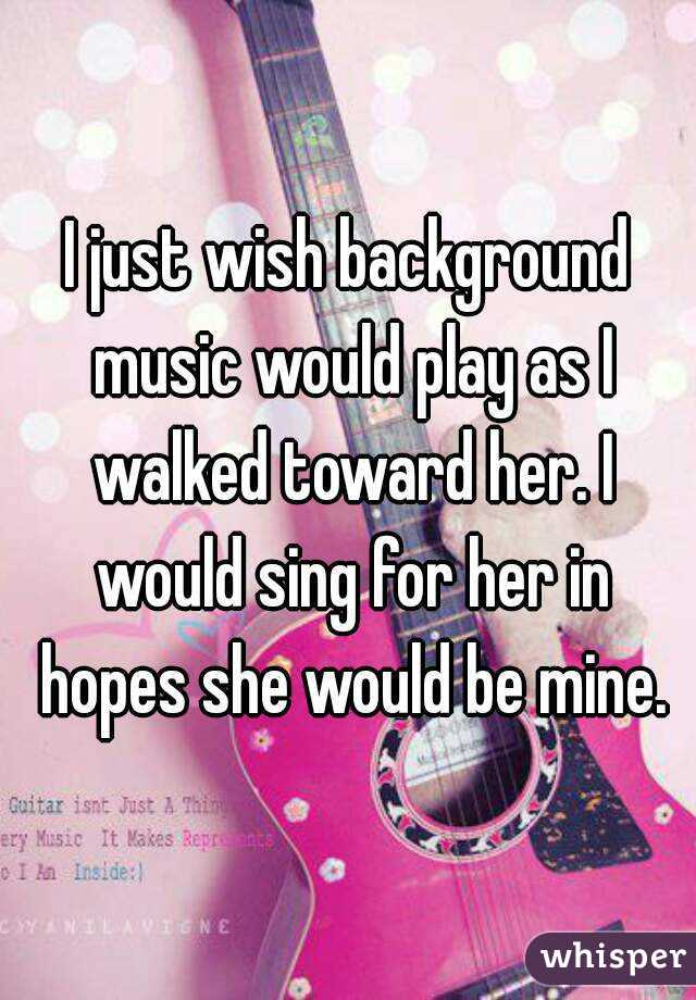I just wish background music would play as I walked toward her. I would sing for her in hopes she would be mine.