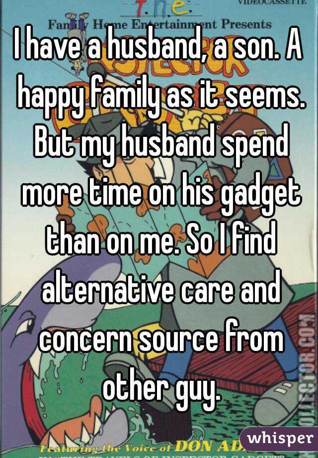 I have a husband, a son. A happy family as it seems. But my husband spend more time on his gadget than on me. So I find alternative care and concern source from other guy.