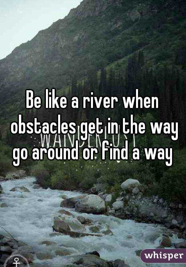Be like a river when obstacles get in the way go around or find a way