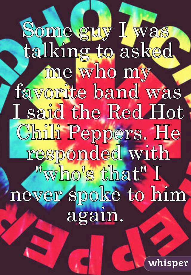 """Some guy I was talking to asked me who my favorite band was I said the Red Hot Chili Peppers. He responded with """"who's that"""" I never spoke to him again."""