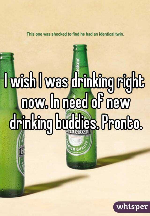 I wish I was drinking right now. In need of new drinking buddies. Pronto.