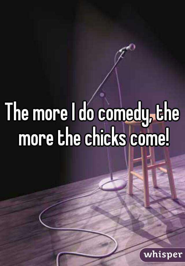 The more I do comedy, the more the chicks come!