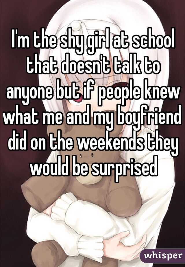 I'm the shy girl at school that doesn't talk to anyone but if people knew what me and my boyfriend did on the weekends they would be surprised