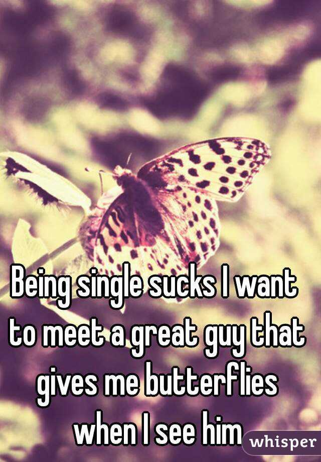 Being single sucks I want to meet a great guy that gives me butterflies when I see him