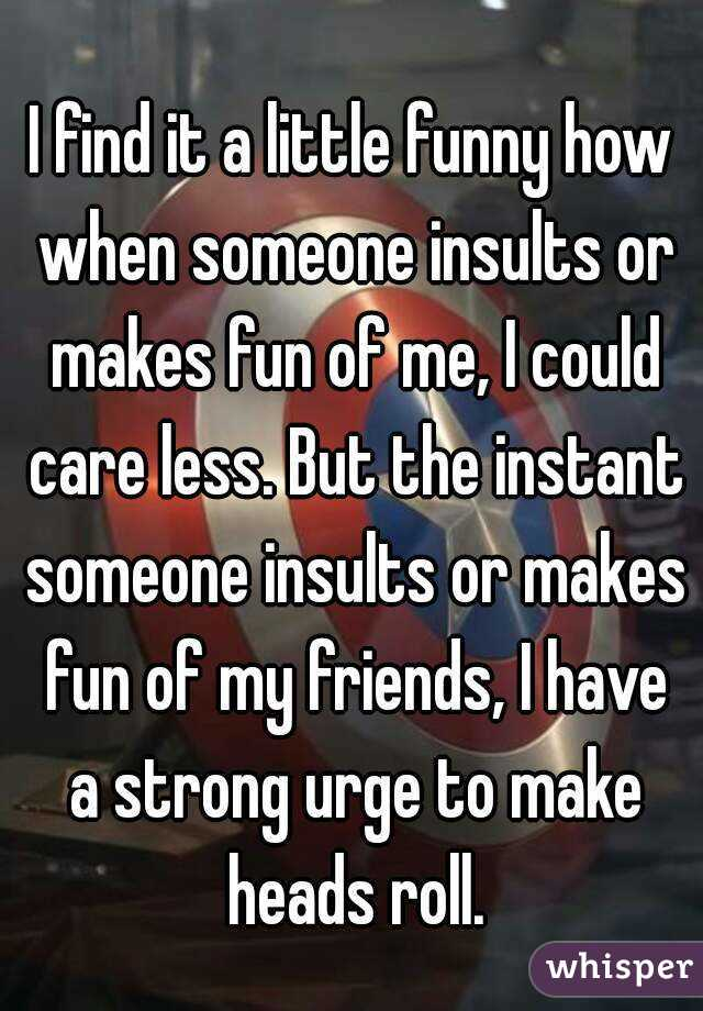 I find it a little funny how when someone insults or makes fun of me, I could care less. But the instant someone insults or makes fun of my friends, I have a strong urge to make heads roll.