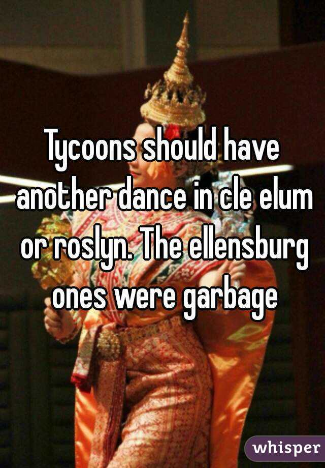 Tycoons should have another dance in cle elum or roslyn. The ellensburg ones were garbage
