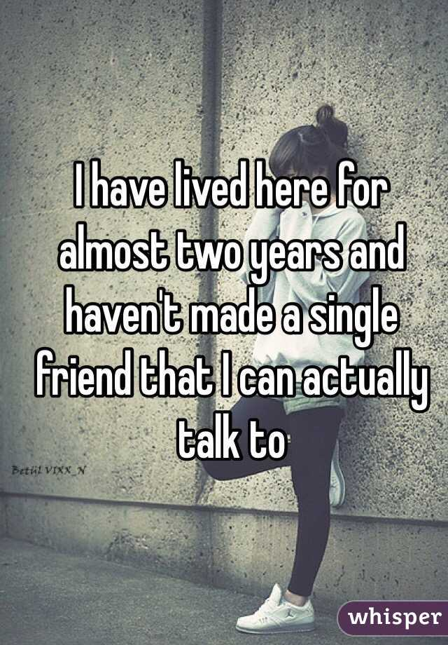 I have lived here for almost two years and haven't made a single friend that I can actually talk to