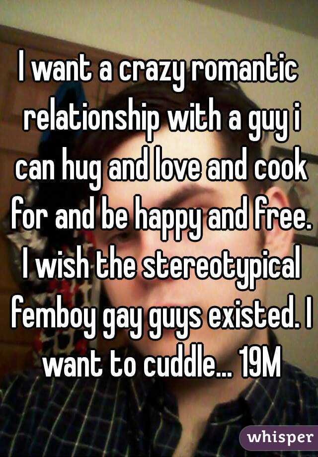 I want a crazy romantic relationship with a guy i can hug and love and cook for and be happy and free. I wish the stereotypical femboy gay guys existed. I want to cuddle... 19M