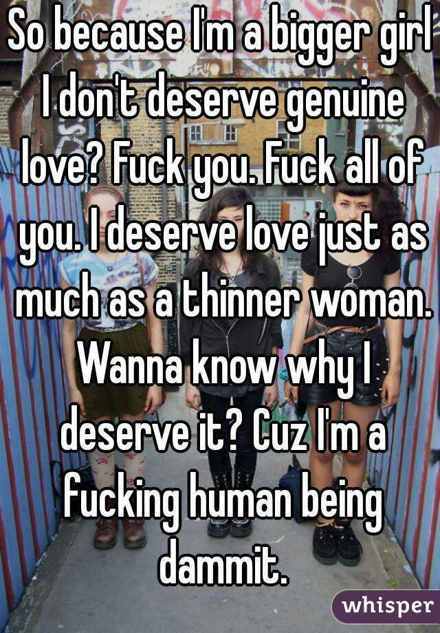 So because I'm a bigger girl I don't deserve genuine love? Fuck you. Fuck all of you. I deserve love just as much as a thinner woman. Wanna know why I deserve it? Cuz I'm a fucking human being dammit.