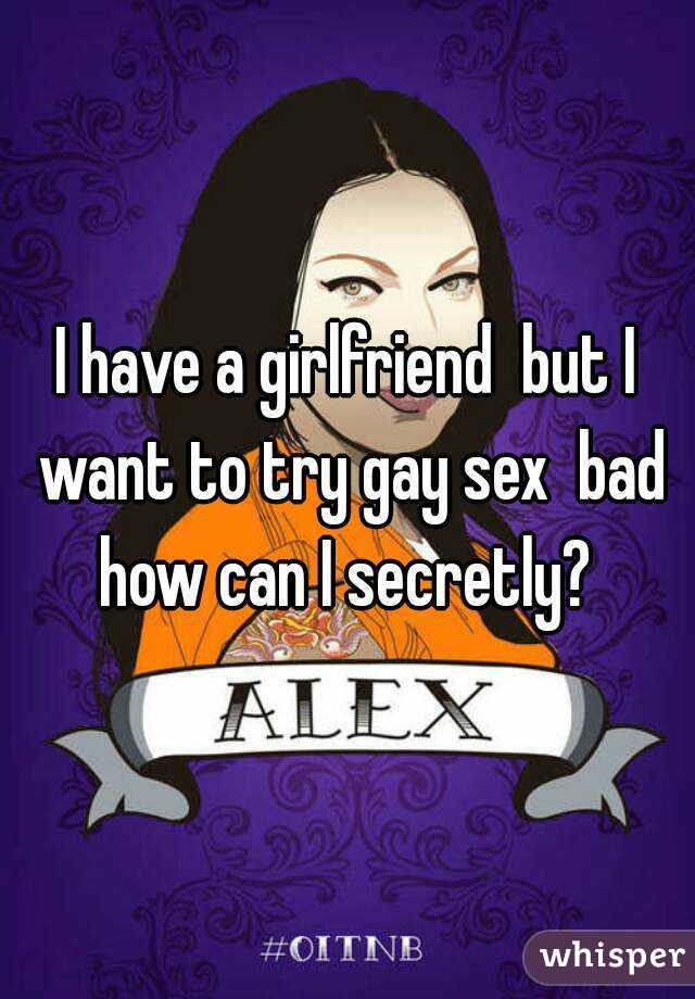 I have a girlfriend  but I want to try gay sex  bad how can I secretly?